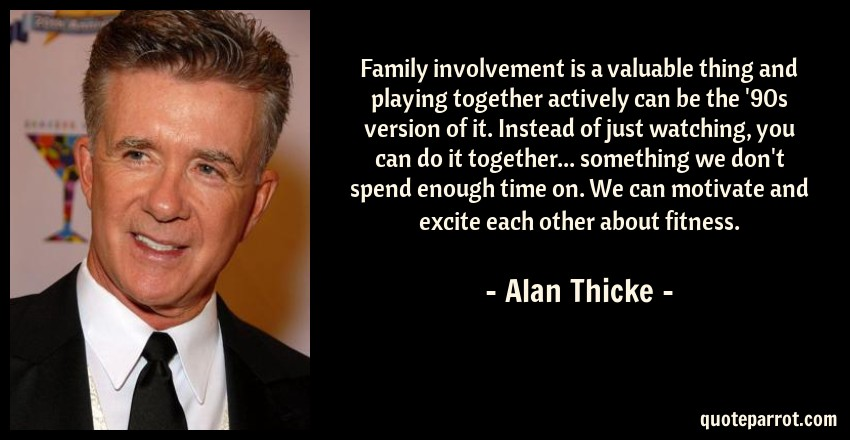 Alan Thicke Quote: Family involvement is a valuable thing and playing together actively can be the '90s version of it. Instead of just watching, you can do it together... something we don't spend enough time on. We can motivate and excite each other about fitness.