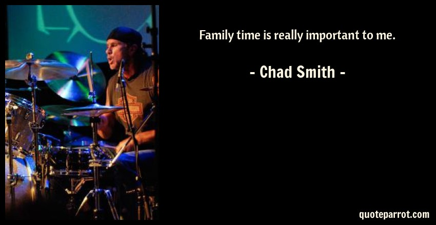 Chad Smith Quote: Family time is really important to me.