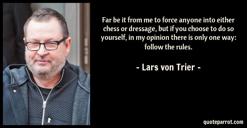 Lars von Trier Quote: Far be it from me to force anyone into either chess or dressage, but if you choose to do so yourself, in my opinion there is only one way: follow the rules.