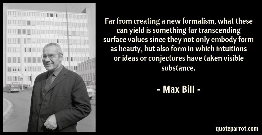Max Bill Quote: Far from creating a new formalism, what these can yield is something far transcending surface values since they not only embody form as beauty, but also form in which intuitions or ideas or conjectures have taken visible substance.