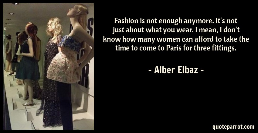 Alber Elbaz Quote: Fashion is not enough anymore. It's not just about what you wear. I mean, I don't know how many women can afford to take the time to come to Paris for three fittings.