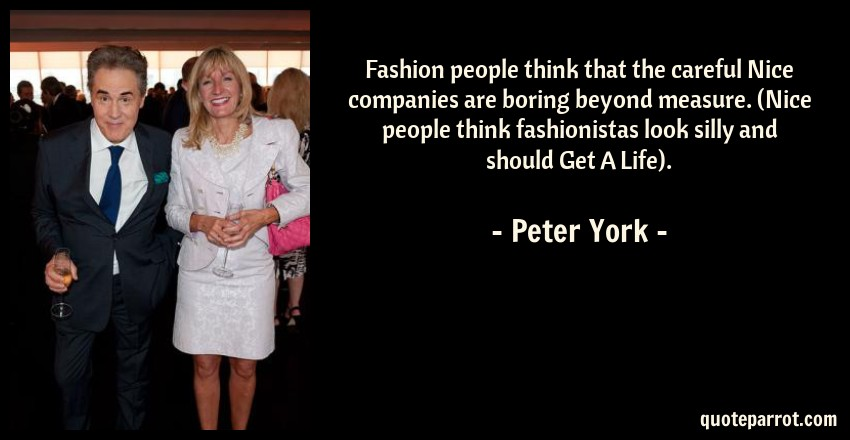 Peter York Quote: Fashion people think that the careful Nice companies are boring beyond measure. (Nice people think fashionistas look silly and should Get A Life).