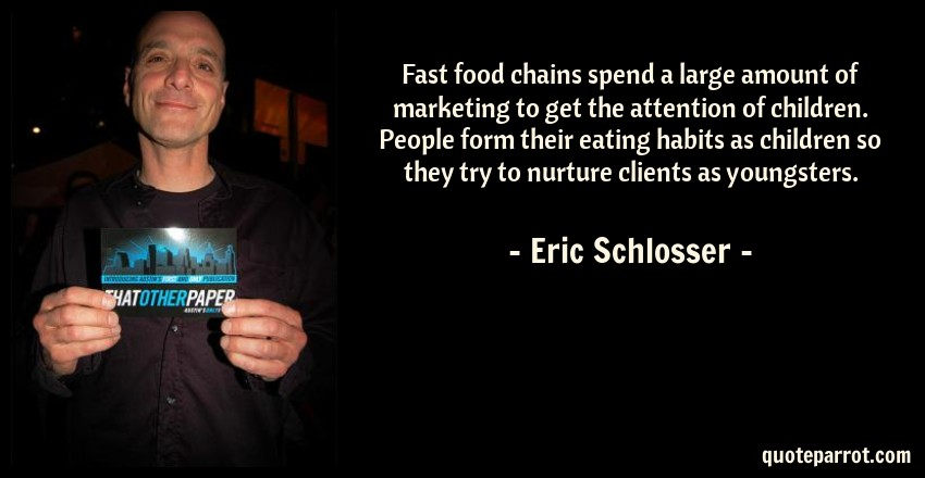 Eric Schlosser Quote: Fast food chains spend a large amount of marketing to get the attention of children. People form their eating habits as children so they try to nurture clients as youngsters.