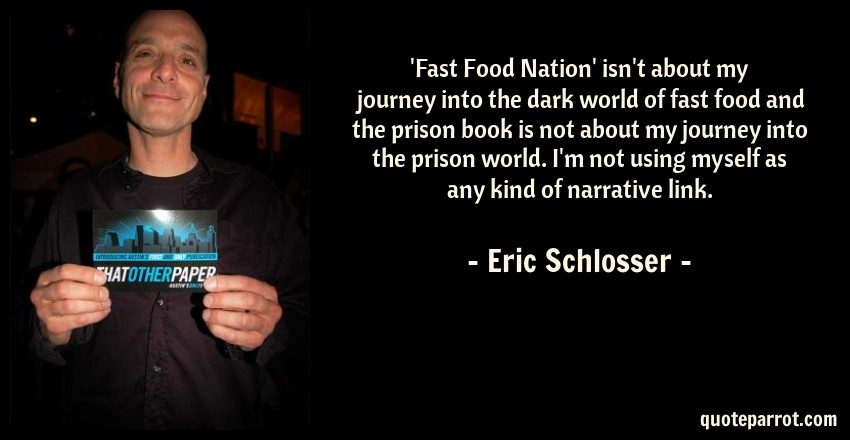 Eric Schlosser Quote: 'Fast Food Nation' isn't about my journey into the dark world of fast food and the prison book is not about my journey into the prison world. I'm not using myself as any kind of narrative link.