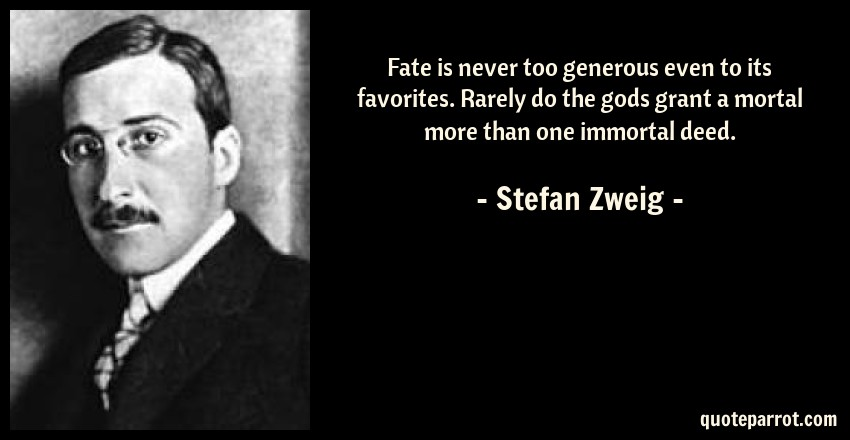 Stefan Zweig Quote: Fate is never too generous even to its favorites. Rarely do the gods grant a mortal more than one immortal deed.