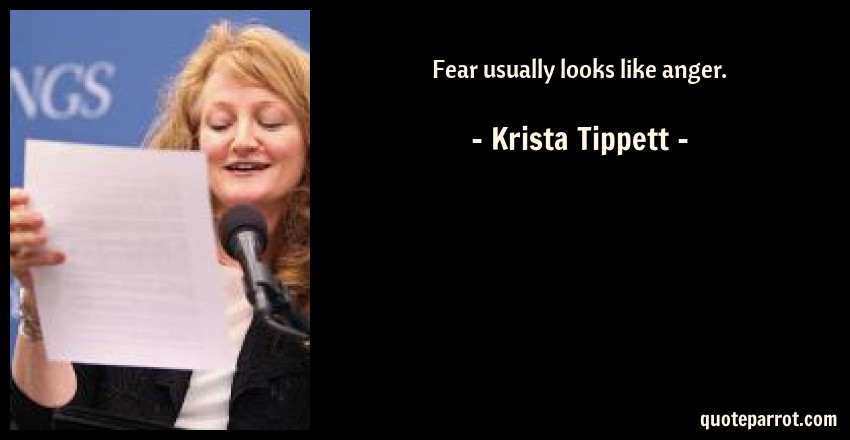 Krista Tippett Quote: Fear usually looks like anger.
