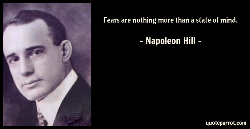 Napoleon Hill Quote: Fears are nothing more than a state of mind.