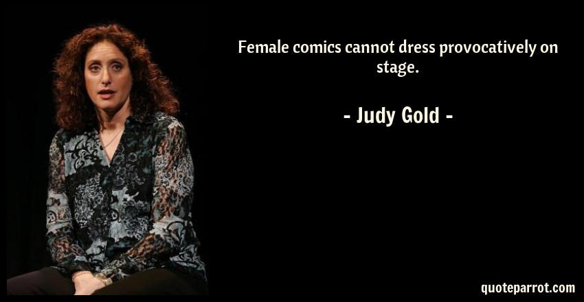Judy Gold Quote: Female comics cannot dress provocatively on stage.