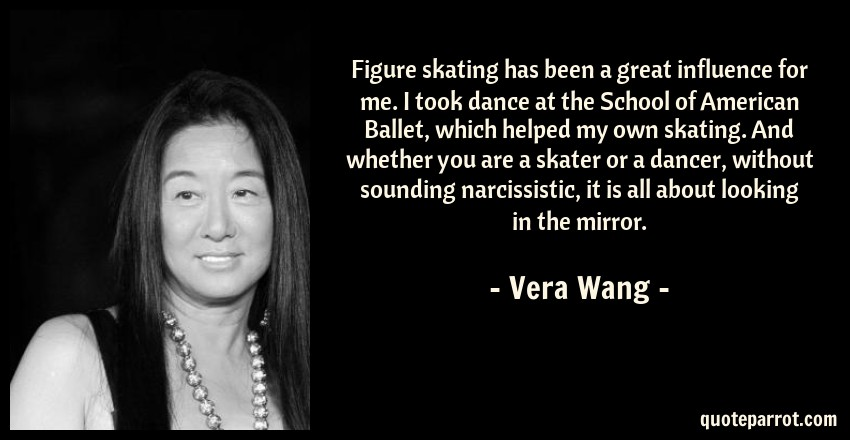 Vera Wang Quote: Figure skating has been a great influence for me. I took dance at the School of American Ballet, which helped my own skating. And whether you are a skater or a dancer, without sounding narcissistic, it is all about looking in the mirror.