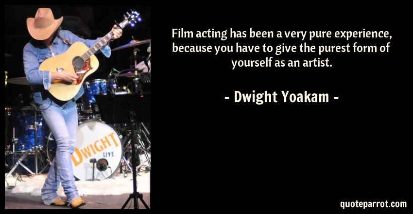 Dwight Yoakam Quote: Film acting has been a very pure experience, because you have to give the purest form of yourself as an artist.