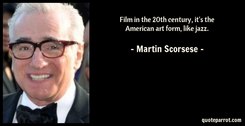 Martin Scorsese Quote: Film in the 20th century, it's the American art form, like jazz.