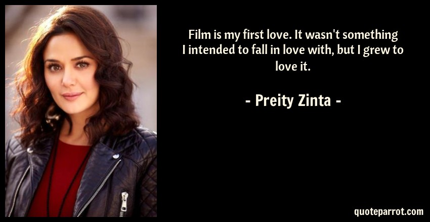 Preity Zinta Quote: Film is my first love. It wasn't something I intended to fall in love with, but I grew to love it.