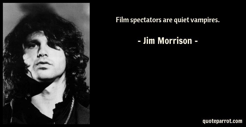 Jim Morrison Quote: Film spectators are quiet vampires.