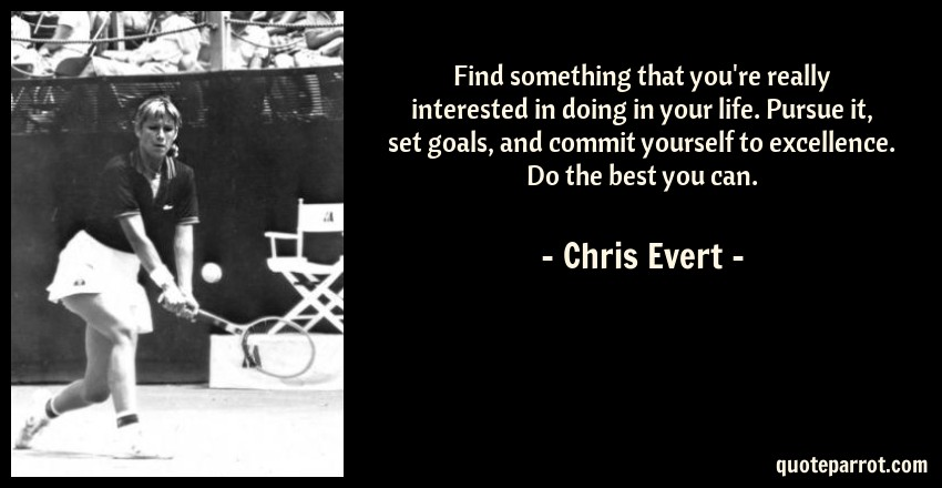Chris Evert Quote: Find something that you're really interested in doing in your life. Pursue it, set goals, and commit yourself to excellence. Do the best you can.