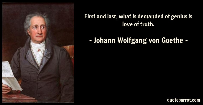 Johann Wolfgang von Goethe Quote: First and last, what is demanded of genius is love of truth.