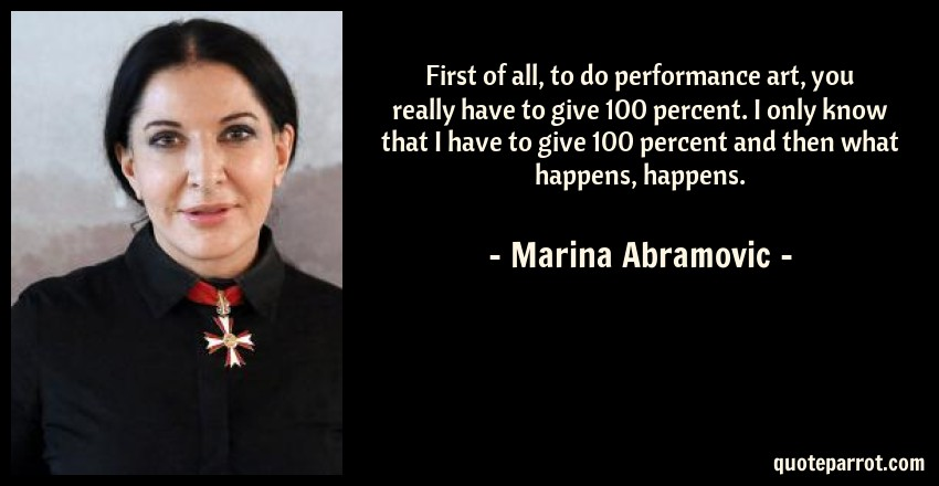 Marina Abramovic Quote: First of all, to do performance art, you really have to give 100 percent. I only know that I have to give 100 percent and then what happens, happens.