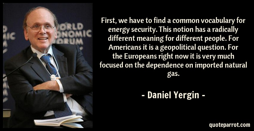 Daniel Yergin Quote: First, we have to find a common vocabulary for energy security. This notion has a radically different meaning for different people. For Americans it is a geopolitical question. For the Europeans right now it is very much focused on the dependence on imported natural gas.