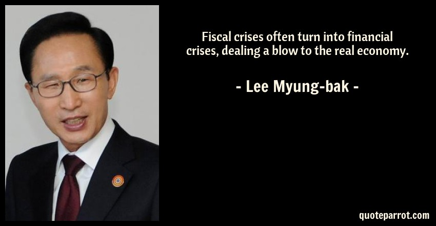 Lee Myung-bak Quote: Fiscal crises often turn into financial crises, dealing a blow to the real economy.