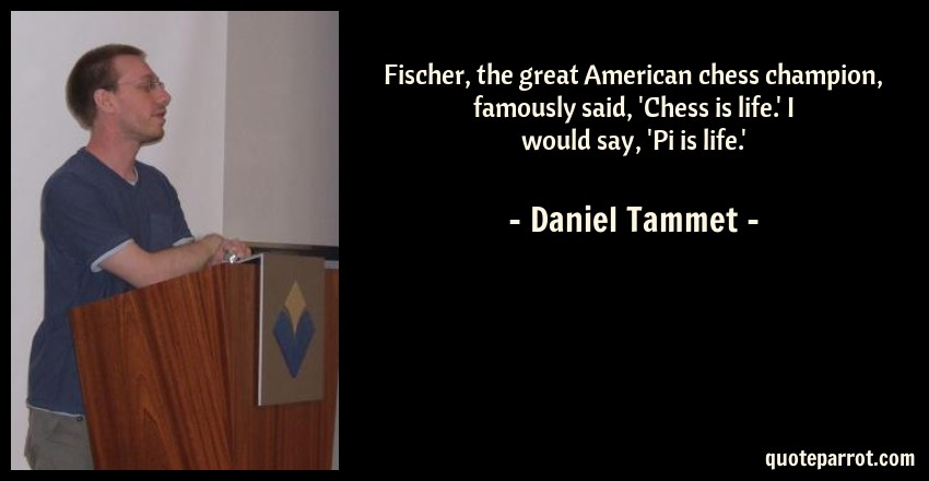 Daniel Tammet Quote: Fischer, the great American chess champion, famously said, 'Chess is life.' I would say, 'Pi is life.'