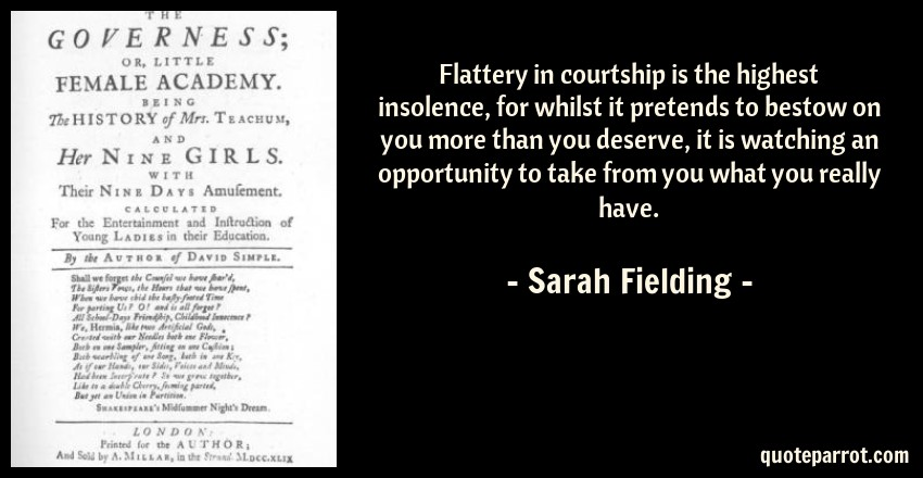 Sarah Fielding Quote: Flattery in courtship is the highest insolence, for whilst it pretends to bestow on you more than you deserve, it is watching an opportunity to take from you what you really have.