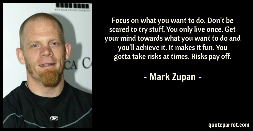Mark Zupan Quote: Focus on what you want to do. Don't be scared to try stuff. You only live once. Get your mind towards what you want to do and you'll achieve it. It makes it fun. You gotta take risks at times. Risks pay off.