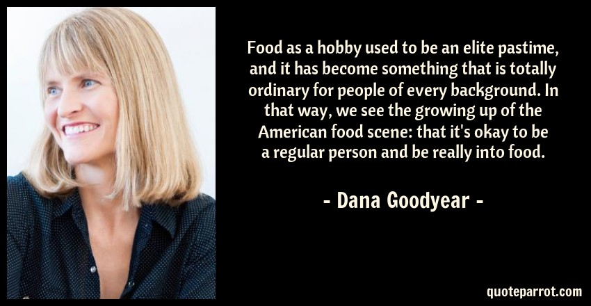 Dana Goodyear Quote: Food as a hobby used to be an elite pastime, and it has become something that is totally ordinary for people of every background. In that way, we see the growing up of the American food scene: that it's okay to be a regular person and be really into food.