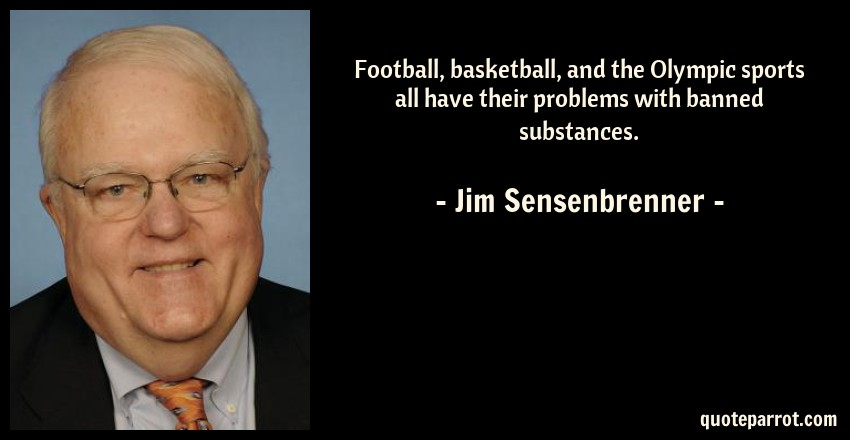 Jim Sensenbrenner Quote: Football, basketball, and the Olympic sports all have their problems with banned substances.