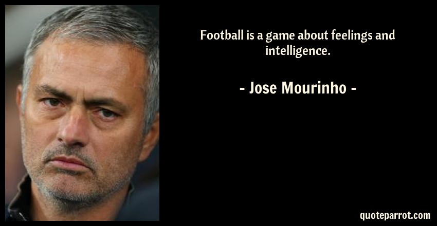 Jose Mourinho Quote: Football is a game about feelings and intelligence.