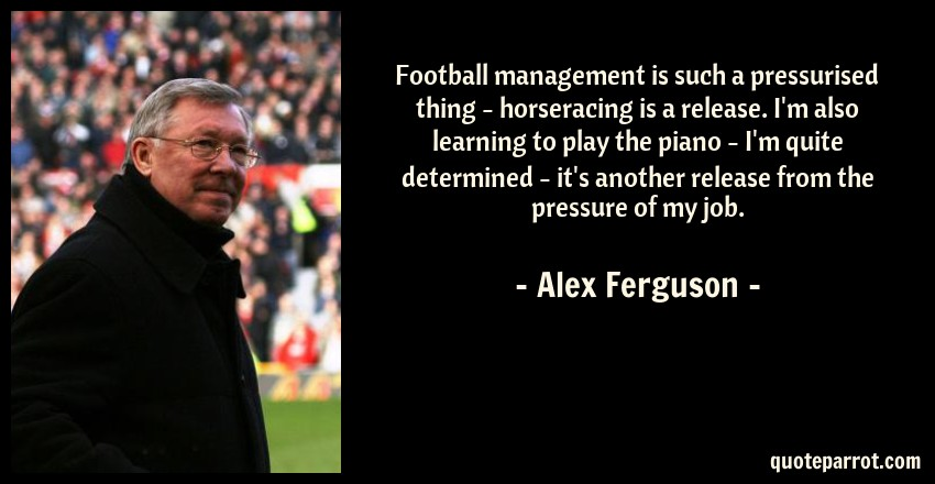 Alex Ferguson Quote: Football management is such a pressurised thing - horseracing is a release. I'm also learning to play the piano - I'm quite determined - it's another release from the pressure of my job.