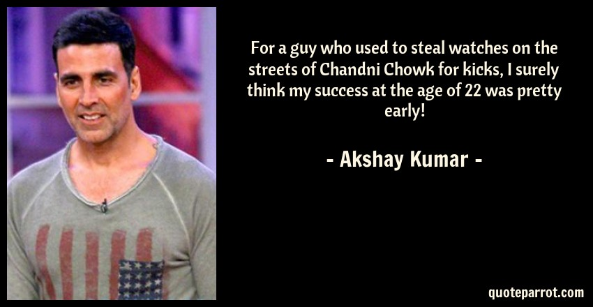 Akshay Kumar Quote: For a guy who used to steal watches on the streets of Chandni Chowk for kicks, I surely think my success at the age of 22 was pretty early!