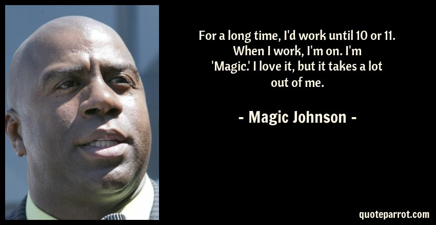 Magic Johnson Quote: For a long time, I'd work until 10 or 11. When I work, I'm on. I'm 'Magic.' I love it, but it takes a lot out of me.