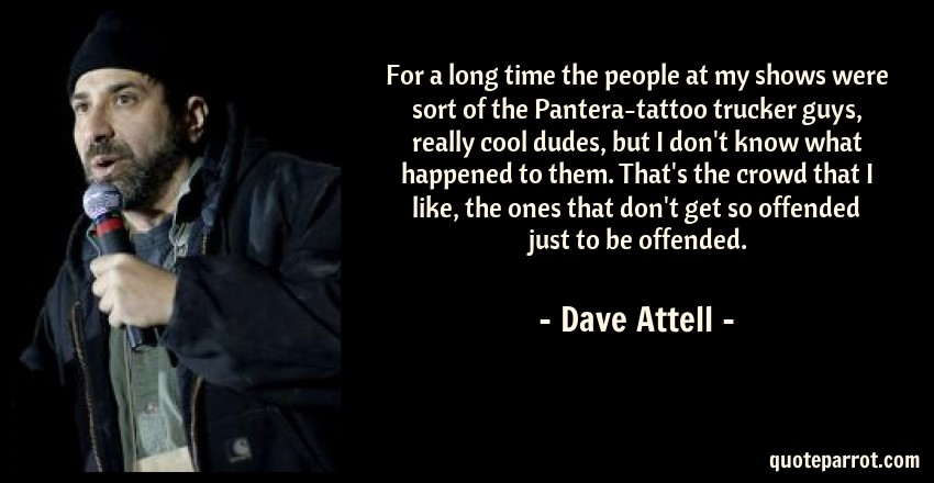 Dave Attell Quote: For a long time the people at my shows were sort of the Pantera-tattoo trucker guys, really cool dudes, but I don't know what happened to them. That's the crowd that I like, the ones that don't get so offended just to be offended.