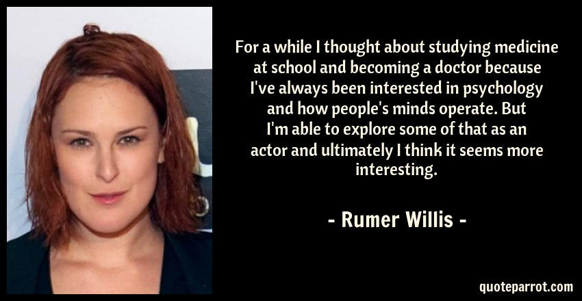 Rumer Willis Quote: For a while I thought about studying medicine at school and becoming a doctor because I've always been interested in psychology and how people's minds operate. But I'm able to explore some of that as an actor and ultimately I think it seems more interesting.