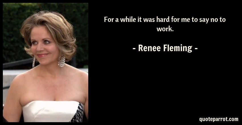 Renee Fleming Quote: For a while it was hard for me to say no to work.