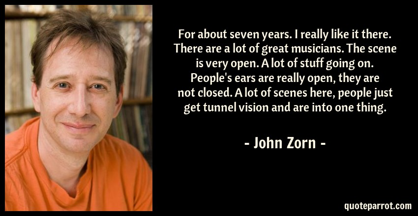 John Zorn Quote: For about seven years. I really like it there. There are a lot of great musicians. The scene is very open. A lot of stuff going on. People's ears are really open, they are not closed. A lot of scenes here, people just get tunnel vision and are into one thing.