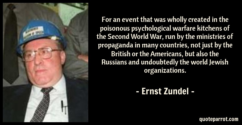 Ernst Zundel Quote: For an event that was wholly created in the poisonous psychological warfare kitchens of the Second World War, run by the ministries of propaganda in many countries, not just by the British or the Americans, but also the Russians and undoubtedly the world Jewish organizations.