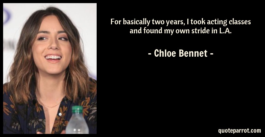 Chloe Bennet Quote: For basically two years, I took acting classes and found my own stride in L.A.