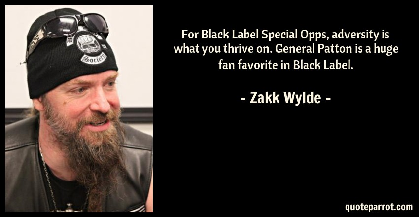 Zakk Wylde Quote: For Black Label Special Opps, adversity is what you thrive on. General Patton is a huge fan favorite in Black Label.