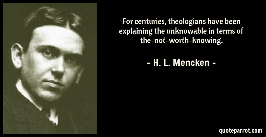 H. L. Mencken Quote: For centuries, theologians have been explaining the unknowable in terms of the-not-worth-knowing.