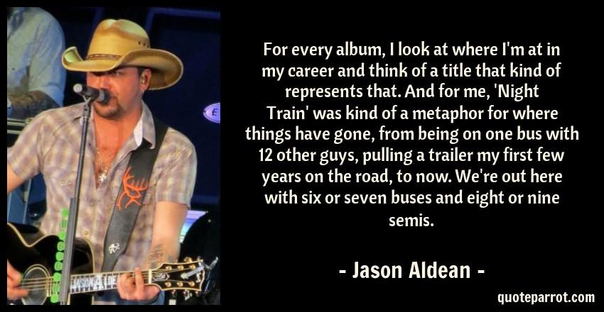 Jason Aldean Quote: For every album, I look at where I'm at in my career and think of a title that kind of represents that. And for me, 'Night Train' was kind of a metaphor for where things have gone, from being on one bus with 12 other guys, pulling a trailer my first few years on the road, to now. We're out here with six or seven buses and eight or nine semis.