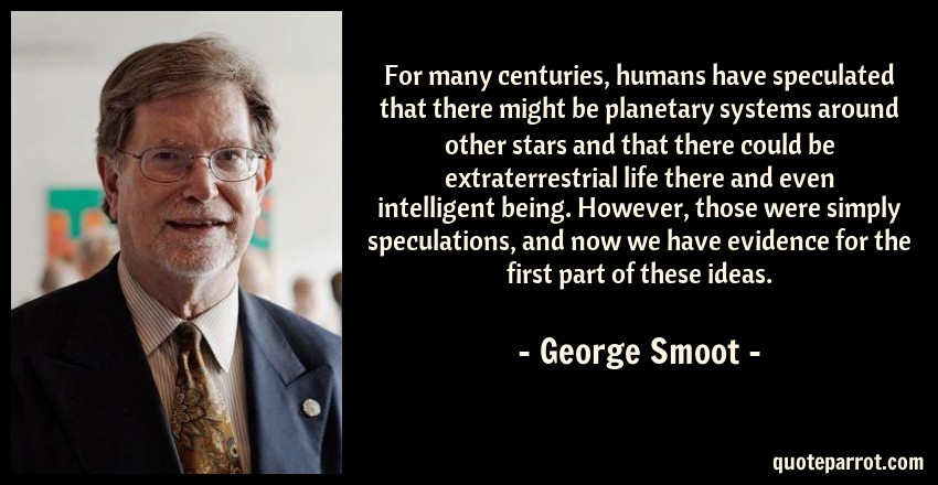 George Smoot Quote: For many centuries, humans have speculated that there might be planetary systems around other stars and that there could be extraterrestrial life there and even intelligent being. However, those were simply speculations, and now we have evidence for the first part of these ideas.