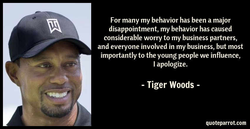 Tiger Woods Quote: For many my behavior has been a major disappointment, my behavior has caused considerable worry to my business partners, and everyone involved in my business, but most importantly to the young people we influence, I apologize.