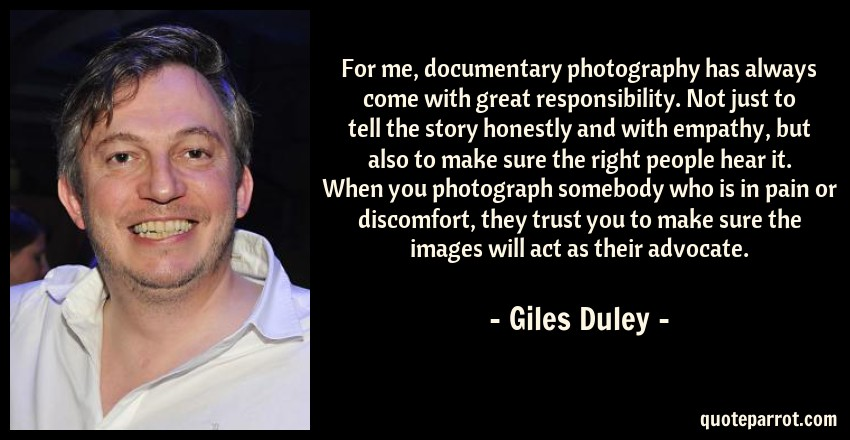 Giles Duley Quote: For me, documentary photography has always come with great responsibility.