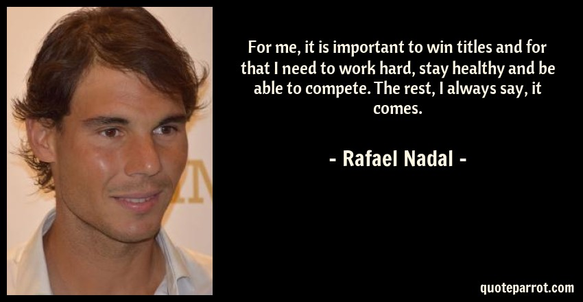 Rafael Nadal Quote: For me, it is important to win titles and for that I need to work hard, stay healthy and be able to compete. The rest, I always say, it comes.