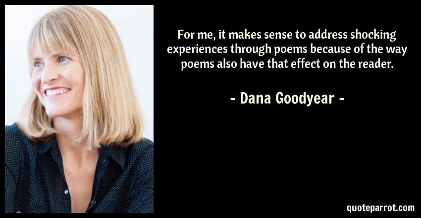 Dana Goodyear Quote: For me, it makes sense to address shocking experiences through poems because of the way poems also have that effect on the reader.