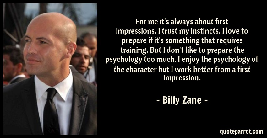 Billy Zane Quote: For me it's always about first impressions. I trust my instincts. I love to prepare if it's something that requires training. But I don't like to prepare the psychology too much. I enjoy the psychology of the character but I work better from a first impression.