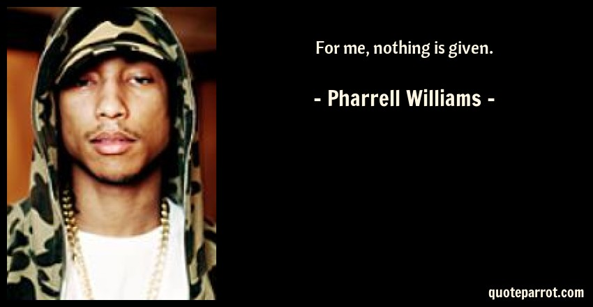 Pharrell Williams Quote: For me, nothing is given.