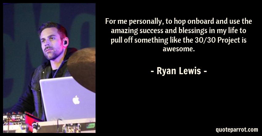 Ryan Lewis Quote: For me personally, to hop onboard and use the amazing success and blessings in my life to pull off something like the 30/30 Project is awesome.
