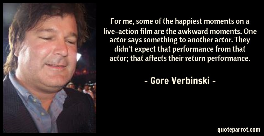 Gore Verbinski Quote: For me, some of the happiest moments on a live-action film are the awkward moments. One actor says something to another actor. They didn't expect that performance from that actor; that affects their return performance.