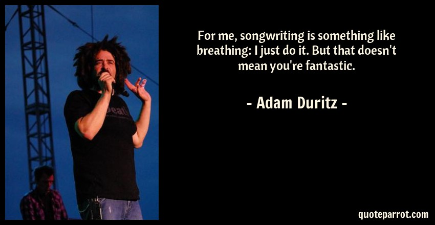 Adam Duritz Quote: For me, songwriting is something like breathing: I just do it. But that doesn't mean you're fantastic.